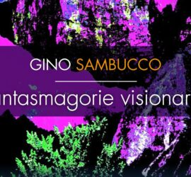 Mostra personale Gino Sambucco: 'Fantasmagorie visionarie' a cura di Giancarlo Bonomo e Raffaella Ferrari